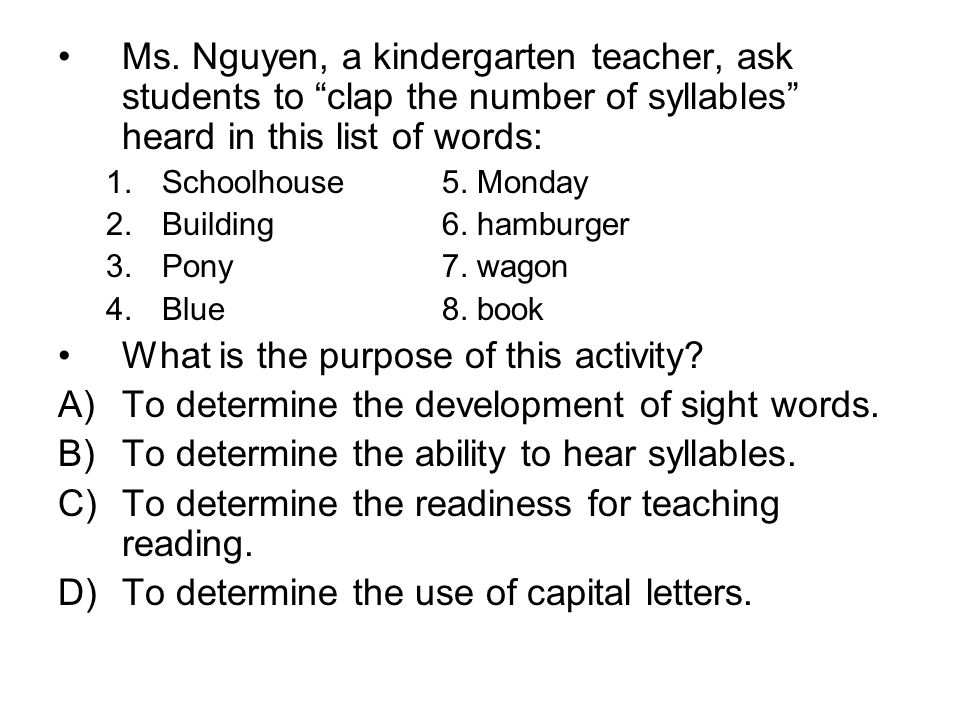Ms. Nguyen, a kindergarten teacher, ask students to clap the number of syllables heard in this list of words: 1.Schoolhouse5. Monday 2.Building6. hamb