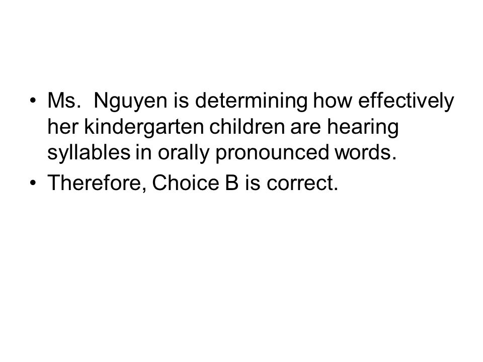 Ms. Nguyen is determining how effectively her kindergarten children are hearing syllables in orally pronounced words. Therefore, Choice B is correct.