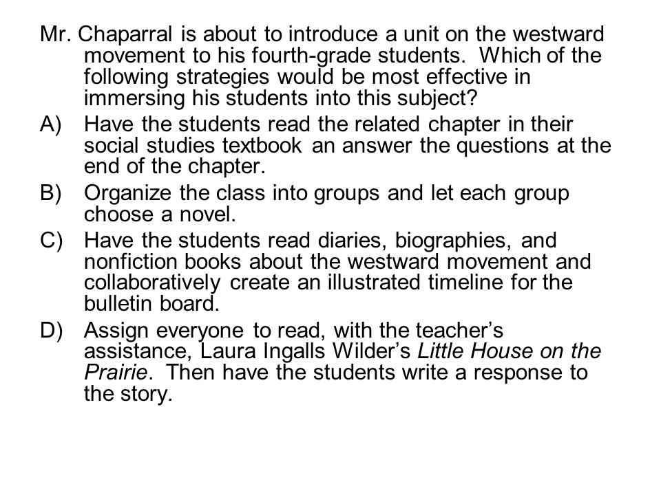 Mr. Chaparral is about to introduce a unit on the westward movement to his fourth-grade students. Which of the following strategies would be most effe
