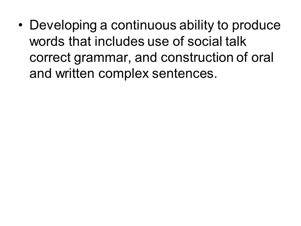Developing a continuous ability to produce words that includes use of social talk correct grammar, and construction of oral and written complex senten