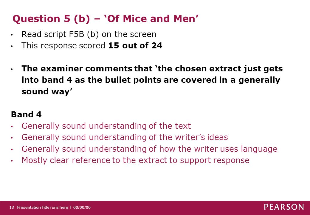 Question 5 (b) – Of Mice and Men Read script F5B (b) on the screen This response scored 15 out of 24 The examiner comments that the chosen extract just gets into band 4 as the bullet points are covered in a generally sound way Band 4 Generally sound understanding of the text Generally sound understanding of the writers ideas Generally sound understanding of how the writer uses language Mostly clear reference to the extract to support response Presentation Title runs here l 00/00/0013