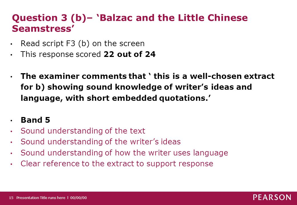 Question 3 (b)– Balzac and the Little Chinese Seamstress Read script F3 (b) on the screen This response scored 22 out of 24 The examiner comments that this is a well-chosen extract for b) showing sound knowledge of writers ideas and language, with short embedded quotations.