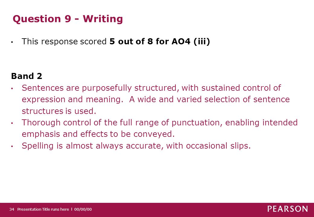 Question 9 - Writing This response scored 5 out of 8 for AO4 (iii) Band 2 Sentences are purposefully structured, with sustained control of expression and meaning.