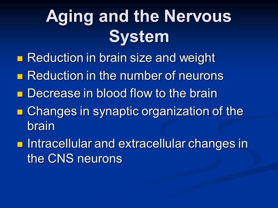 Aging and the Nervous System Reduction in brain size and weight Reduction in brain size and weight Reduction in the number of neurons Reduction in the