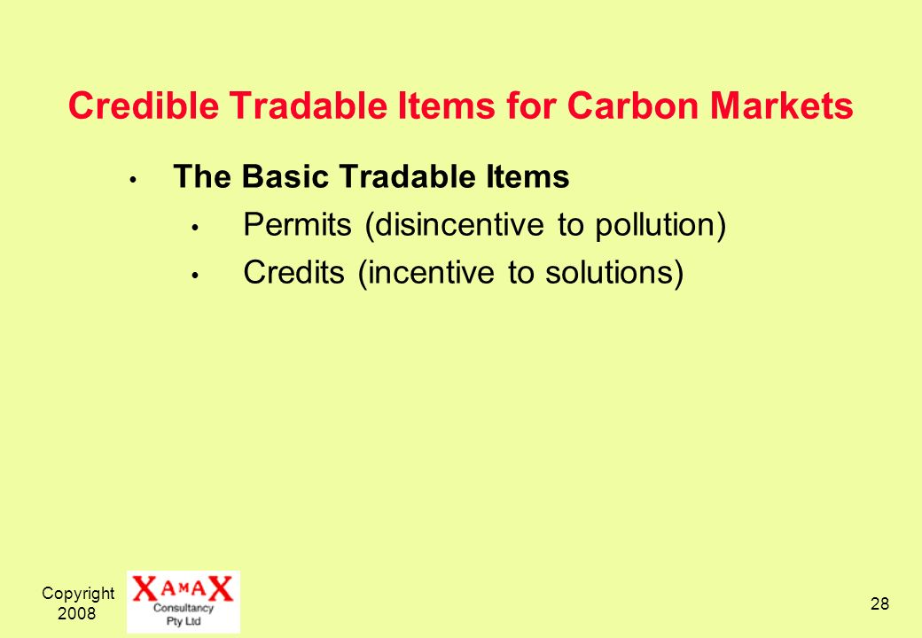 Copyright 2008 28 Credible Tradable Items for Carbon Markets The Basic Tradable Items Permits (disincentive to pollution) Credits (incentive to solutions)