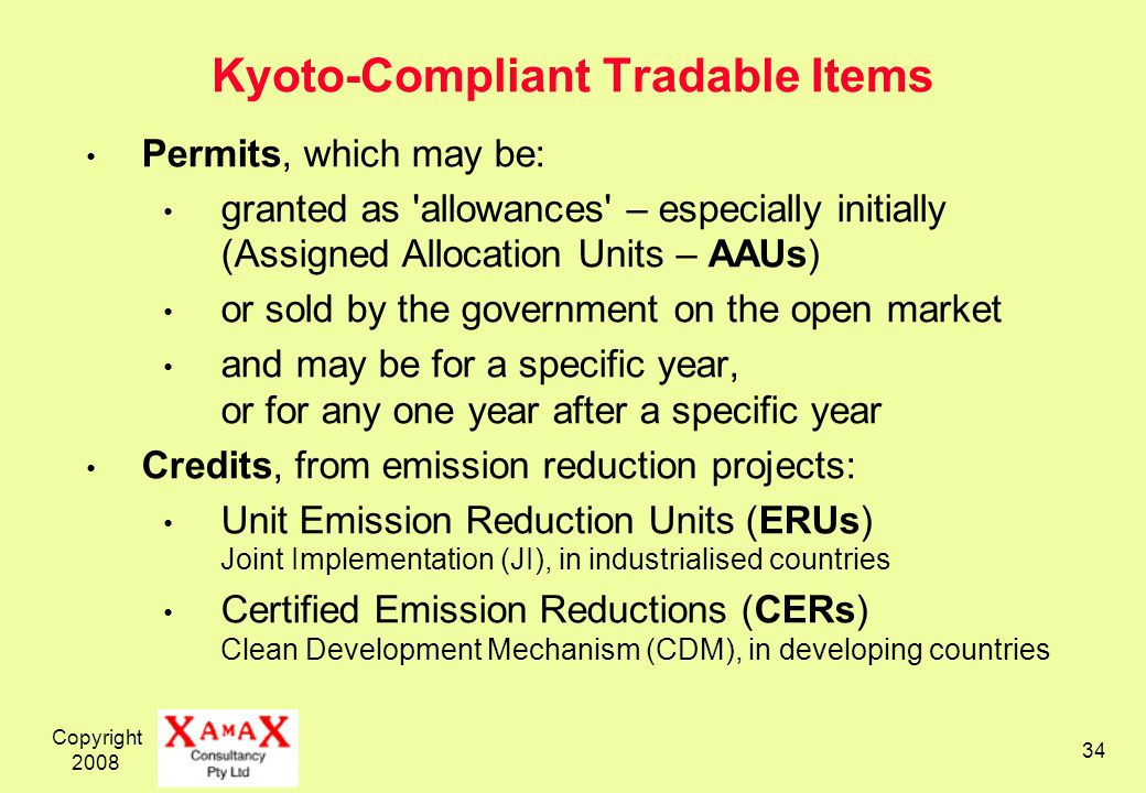 Copyright 2008 34 Kyoto-Compliant Tradable Items Permits, which may be: granted as allowances – especially initially (Assigned Allocation Units – AAUs) or sold by the government on the open market and may be for a specific year, or for any one year after a specific year Credits, from emission reduction projects: Unit Emission Reduction Units (ERUs) Joint Implementation (JI), in industrialised countries Certified Emission Reductions (CERs) Clean Development Mechanism (CDM), in developing countries