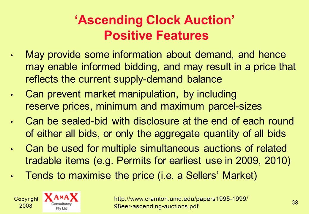 Copyright 2008 38 Ascending Clock Auction Positive Features May provide some information about demand, and hence may enable informed bidding, and may result in a price that reflects the current supply-demand balance Can prevent market manipulation, by including reserve prices, minimum and maximum parcel-sizes Can be sealed-bid with disclosure at the end of each round of either all bids, or only the aggregate quantity of all bids Can be used for multiple simultaneous auctions of related tradable items (e.g.