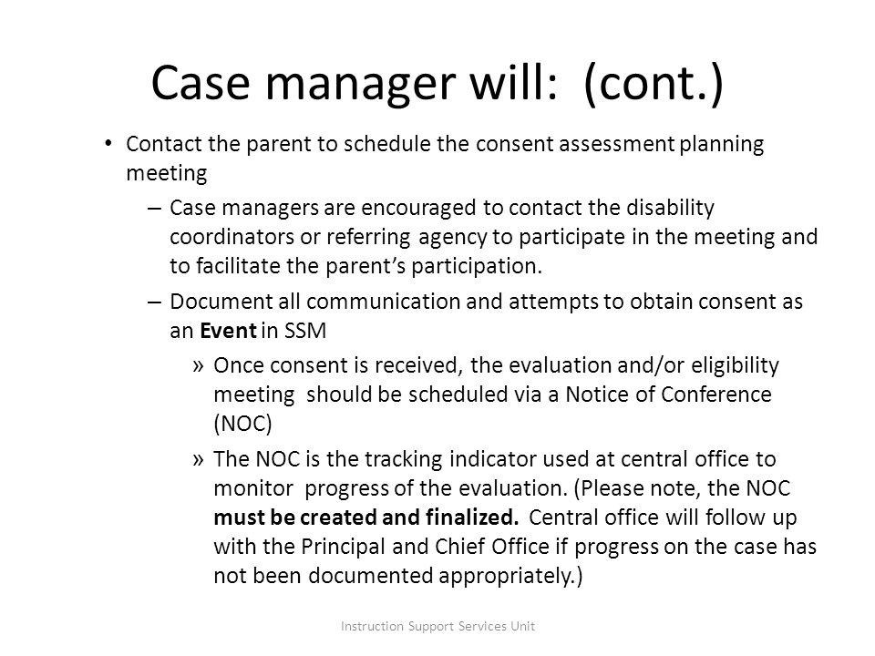 Contact the parent to schedule the consent assessment planning meeting – Case managers are encouraged to contact the disability coordinators or referring agency to participate in the meeting and to facilitate the parents participation.