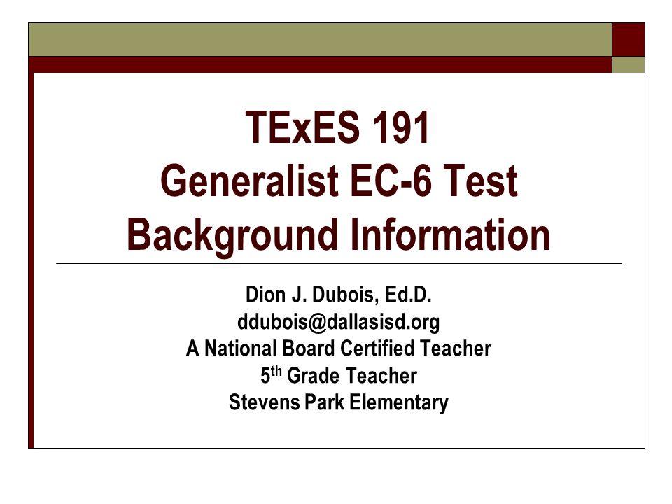 TExES 191 Generalist EC-6 Test Background Information Dion J. Dubois, Ed.D. ddubois@dallasisd.org A National Board Certified Teacher 5 th Grade Teache