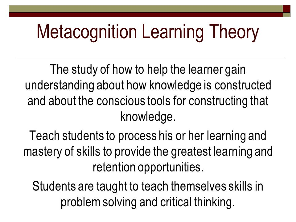 Metacognition Learning Theory The study of how to help the learner gain understanding about how knowledge is constructed and about the conscious tools