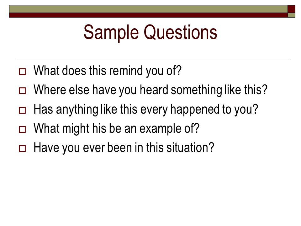 Sample Questions What does this remind you of? Where else have you heard something like this? Has anything like this every happened to you? What might