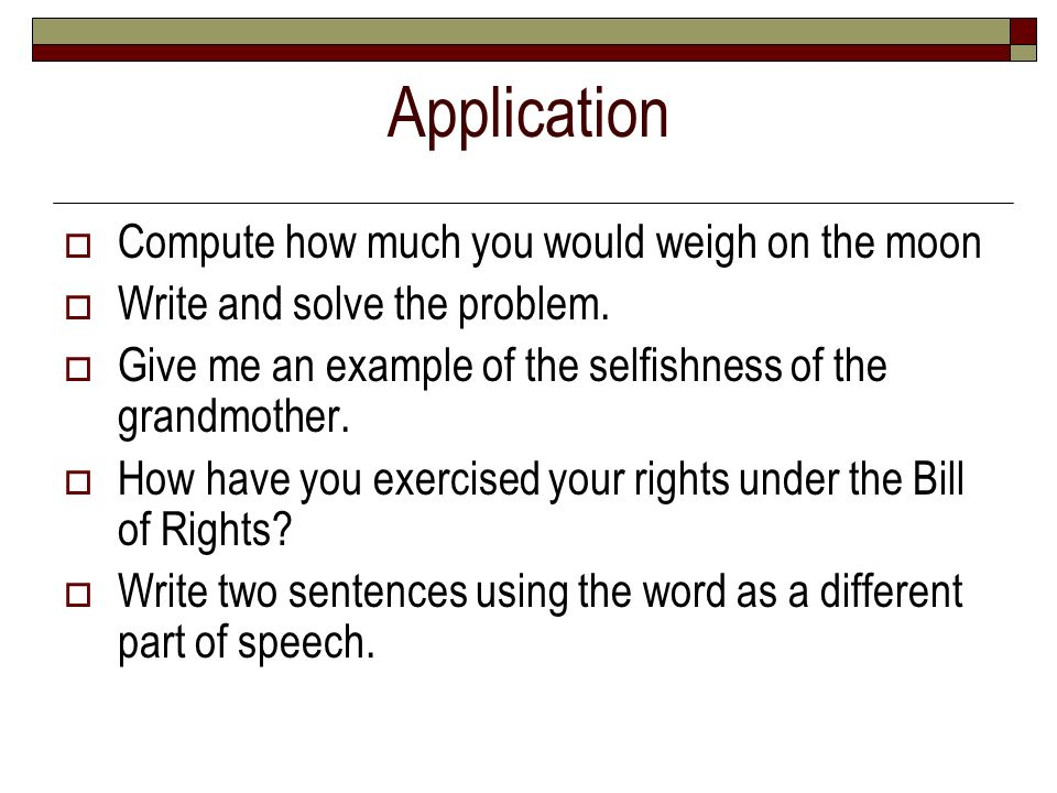 Application Compute how much you would weigh on the moon Write and solve the problem. Give me an example of the selfishness of the grandmother. How ha
