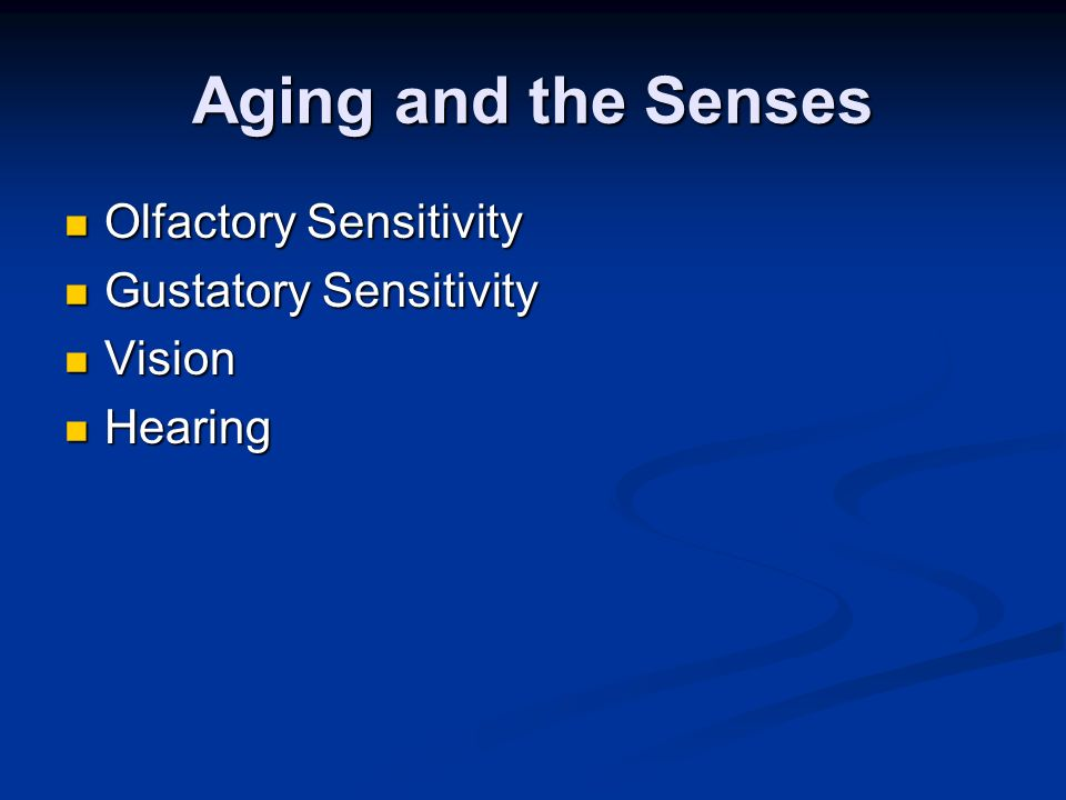 Aging and the Senses Olfactory Sensitivity Olfactory Sensitivity Gustatory Sensitivity Gustatory Sensitivity Vision Vision Hearing Hearing