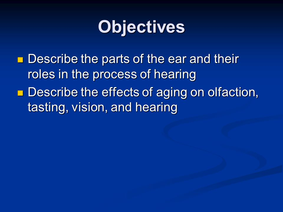 Objectives Describe the parts of the ear and their roles in the process of hearing Describe the parts of the ear and their roles in the process of hea