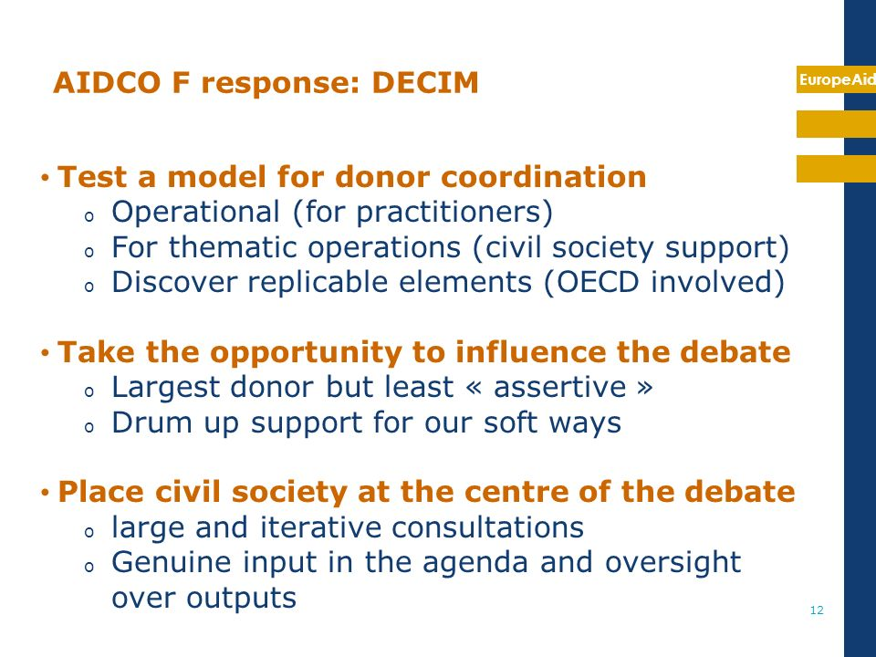 EuropeAid 12 AIDCO F response: DECIM Test a model for donor coordination o Operational (for practitioners) o For thematic operations (civil society support) o Discover replicable elements (OECD involved) Take the opportunity to influence the debate o Largest donor but least « assertive » o Drum up support for our soft ways Place civil society at the centre of the debate o large and iterative consultations o Genuine input in the agenda and oversight over outputs