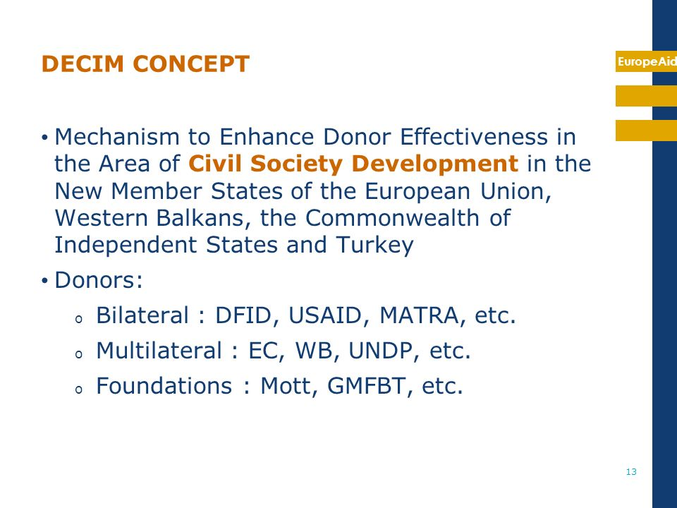 EuropeAid 13 DECIM CONCEPT Mechanism to Enhance Donor Effectiveness in the Area of Civil Society Development in the New Member States of the European Union, Western Balkans, the Commonwealth of Independent States and Turkey Donors: o Bilateral : DFID, USAID, MATRA, etc.
