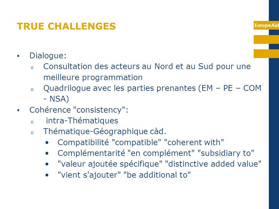 EuropeAid TRUE CHALLENGES Dialogue: o Consultation des acteurs au Nord et au Sud pour une meilleure programmation o Quadrilogue avec les parties prenantes (EM – PE – COM - NSA) Cohérence consistency : o intra-Thématiques o Thématique-Géographique càd.