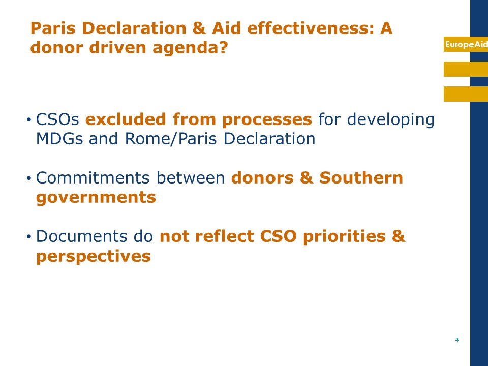 EuropeAid 4 CSOs excluded from processes for developing MDGs and Rome/Paris Declaration Commitments between donors & Southern governments Documents do not reflect CSO priorities & perspectives Paris Declaration & Aid effectiveness: A donor driven agenda