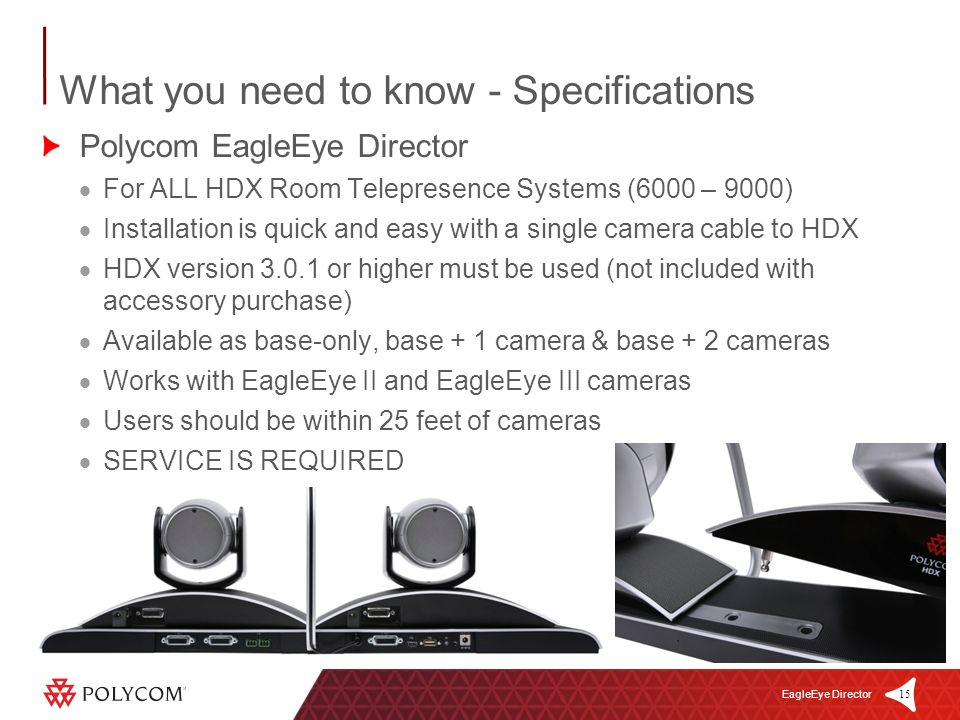 15 EagleEye Director Polycom EagleEye Director For ALL HDX Room Telepresence Systems (6000 – 9000) Installation is quick and easy with a single camera