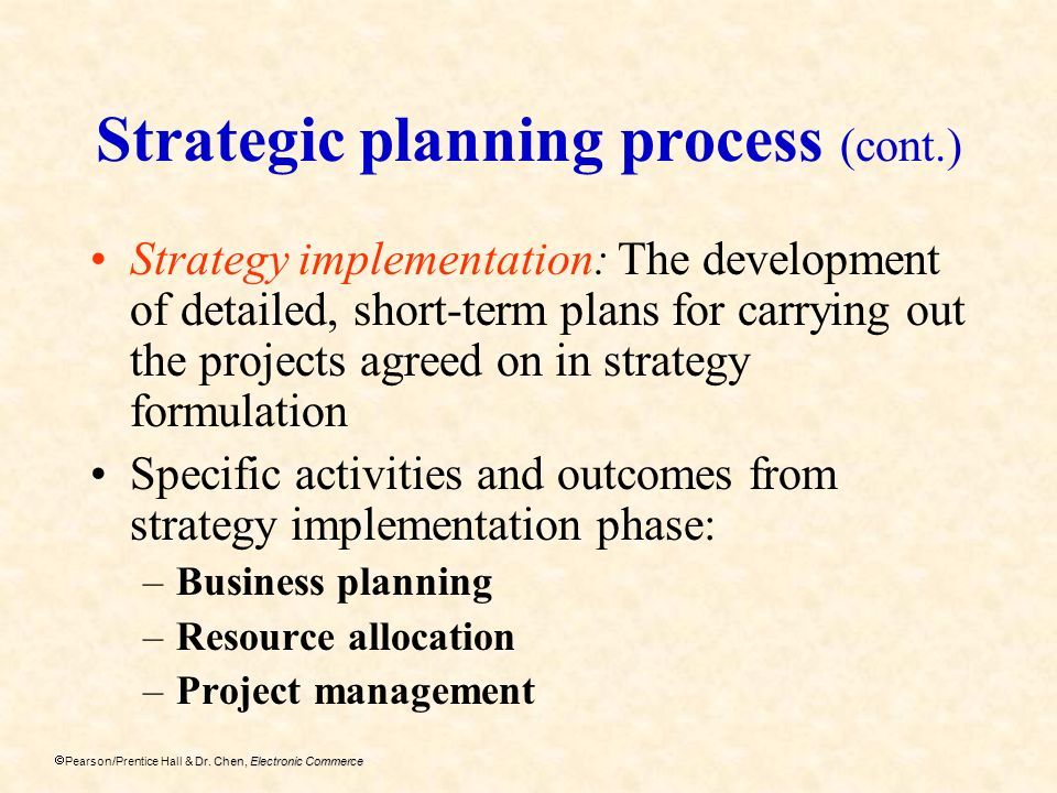 Dr. Chen, Electronic Commerce Pearson/Prentice Hall & Dr. Chen, Electronic Commerce Strategic planning process (cont.) Strategy implementation: The de