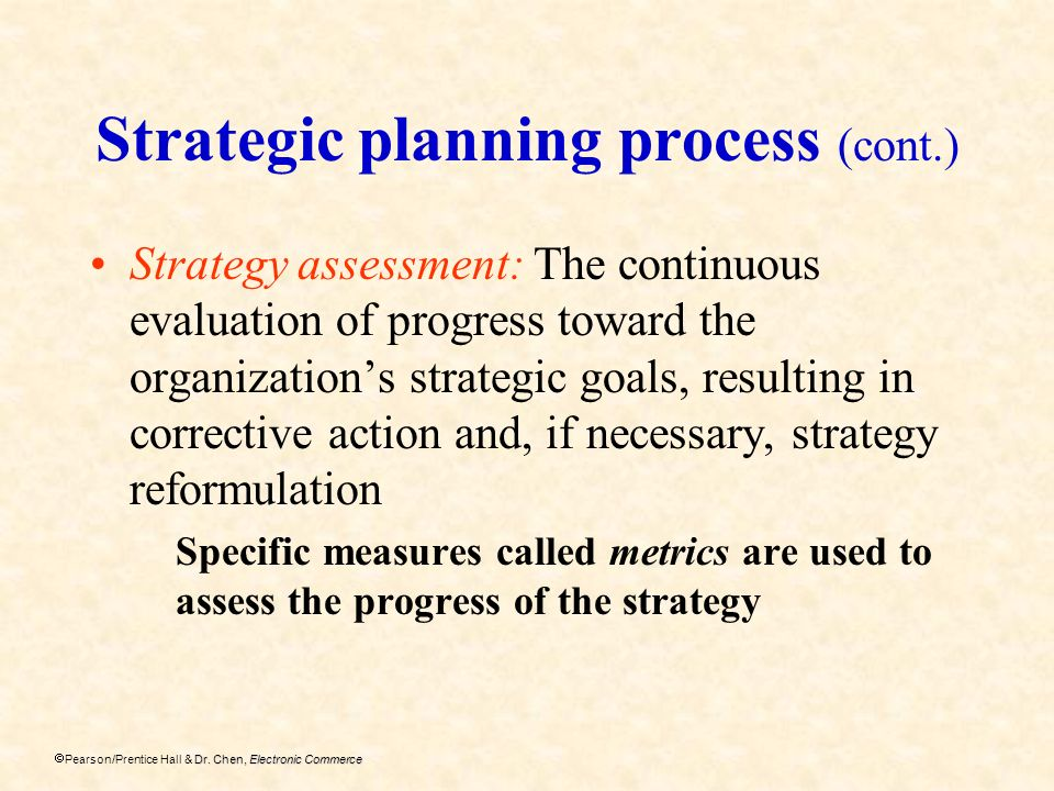 Dr. Chen, Electronic Commerce Pearson/Prentice Hall & Dr. Chen, Electronic Commerce Strategic planning process (cont.) Strategy assessment: The contin