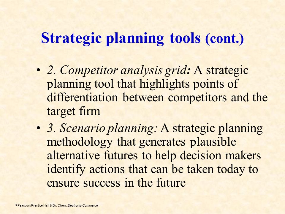 Dr. Chen, Electronic Commerce Pearson/Prentice Hall & Dr. Chen, Electronic Commerce Strategic planning tools (cont.) 2. Competitor analysis grid: A st