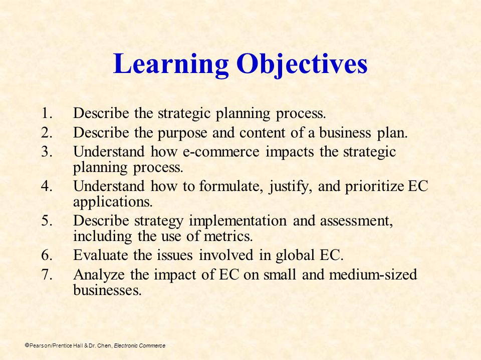 Dr. Chen, Electronic Commerce Pearson/Prentice Hall & Dr. Chen, Electronic Commerce Learning Objectives 1.Describe the strategic planning process. 2.D