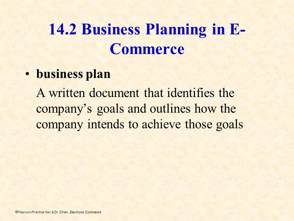 Dr. Chen, Electronic Commerce Pearson/Prentice Hall & Dr. Chen, Electronic Commerce 14.2 Business Planning in E- Commerce business plan A written docu