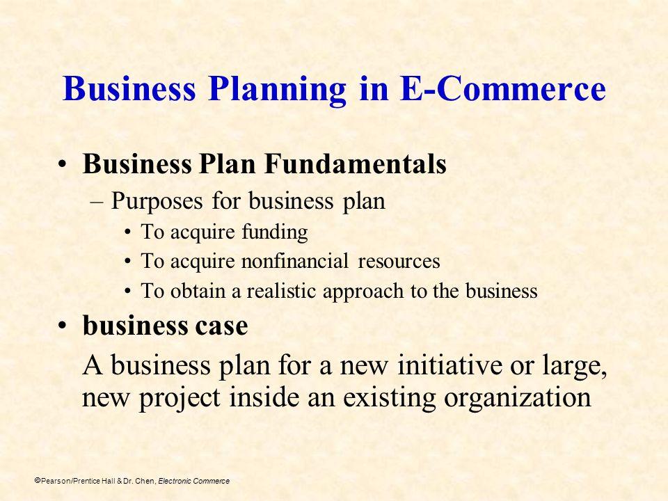 Dr. Chen, Electronic Commerce Pearson/Prentice Hall & Dr. Chen, Electronic Commerce Business Planning in E-Commerce Business Plan Fundamentals –Purpos