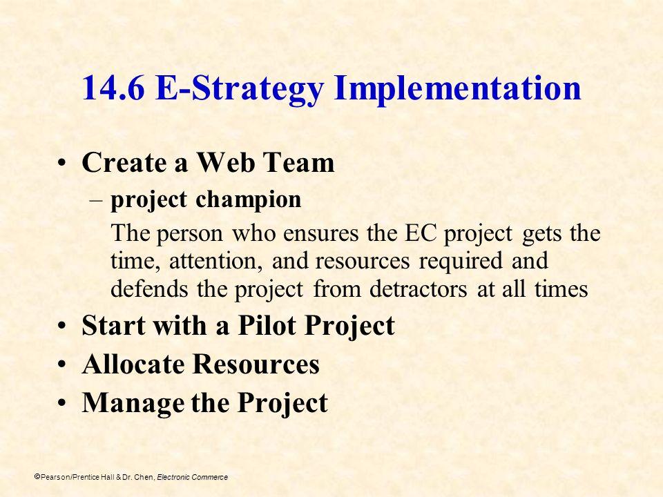 Dr. Chen, Electronic Commerce Pearson/Prentice Hall & Dr. Chen, Electronic Commerce 14.6 E-Strategy Implementation Create a Web Team –project champion