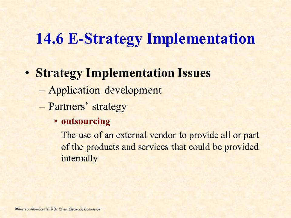 Dr. Chen, Electronic Commerce Pearson/Prentice Hall & Dr. Chen, Electronic Commerce 14.6 E-Strategy Implementation Strategy Implementation Issues –App