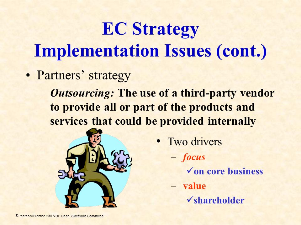 Dr. Chen, Electronic Commerce Pearson/Prentice Hall & Dr. Chen, Electronic Commerce EC Strategy Implementation Issues (cont.) Partners strategy Outsou