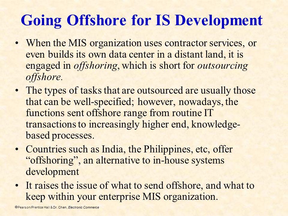 Dr. Chen, Electronic Commerce Pearson/Prentice Hall & Dr. Chen, Electronic Commerce Going Offshore for IS Development When the MIS organization uses c