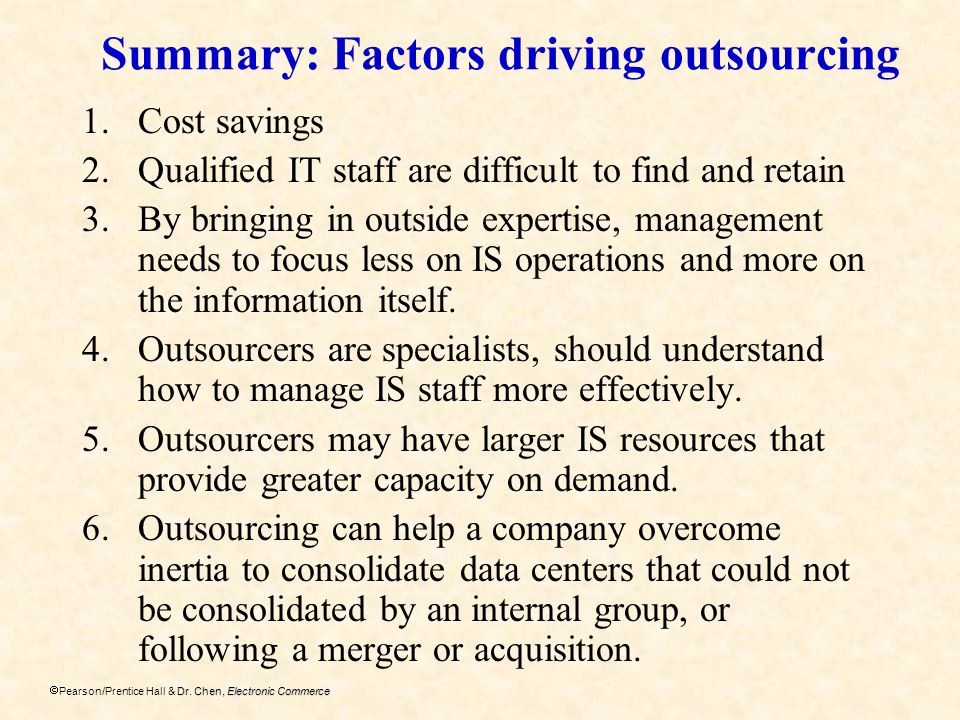 Dr. Chen, Electronic Commerce Pearson/Prentice Hall & Dr. Chen, Electronic Commerce Summary: Factors driving outsourcing 1.Cost savings 2.Qualified IT