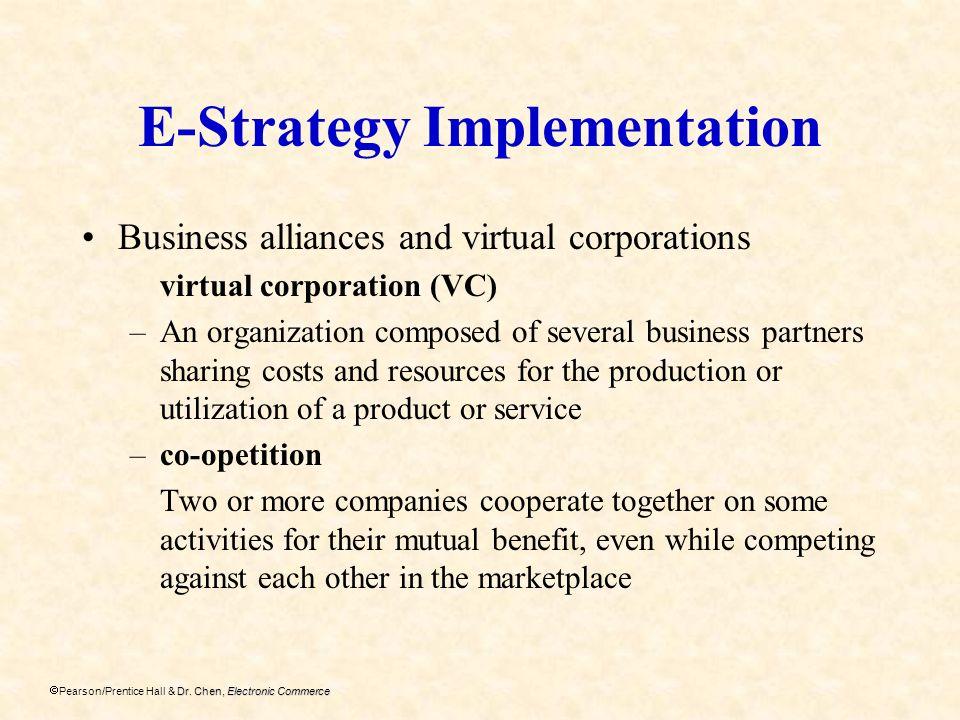Dr. Chen, Electronic Commerce Pearson/Prentice Hall & Dr. Chen, Electronic Commerce E-Strategy Implementation Business alliances and virtual corporati
