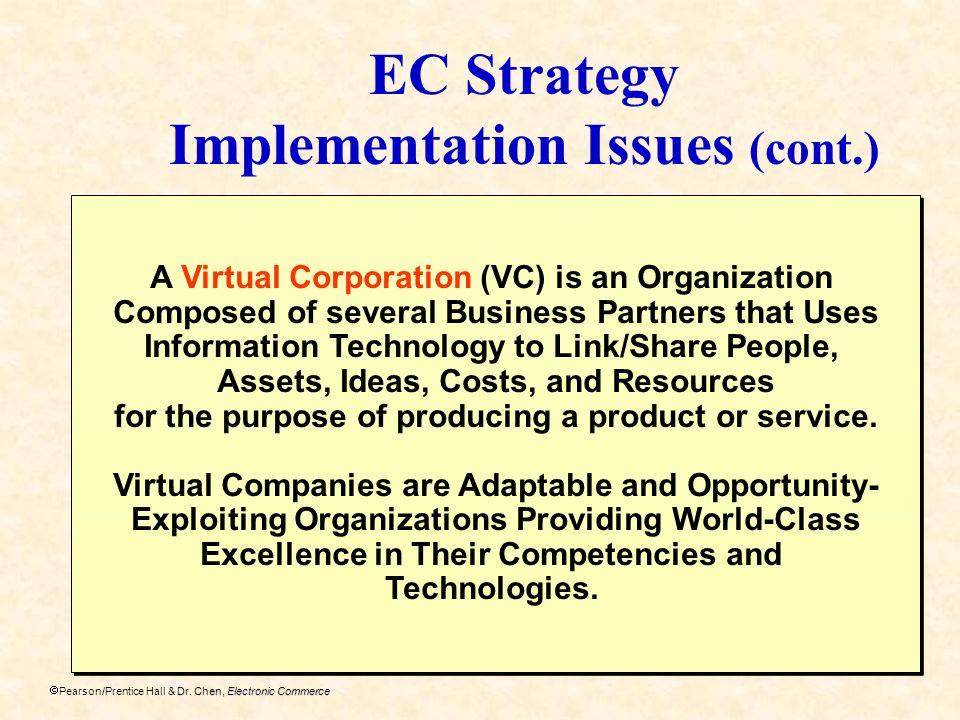 Dr. Chen, Electronic Commerce Pearson/Prentice Hall & Dr. Chen, Electronic Commerce EC Strategy Implementation Issues (cont.) A Virtual Corporation (V