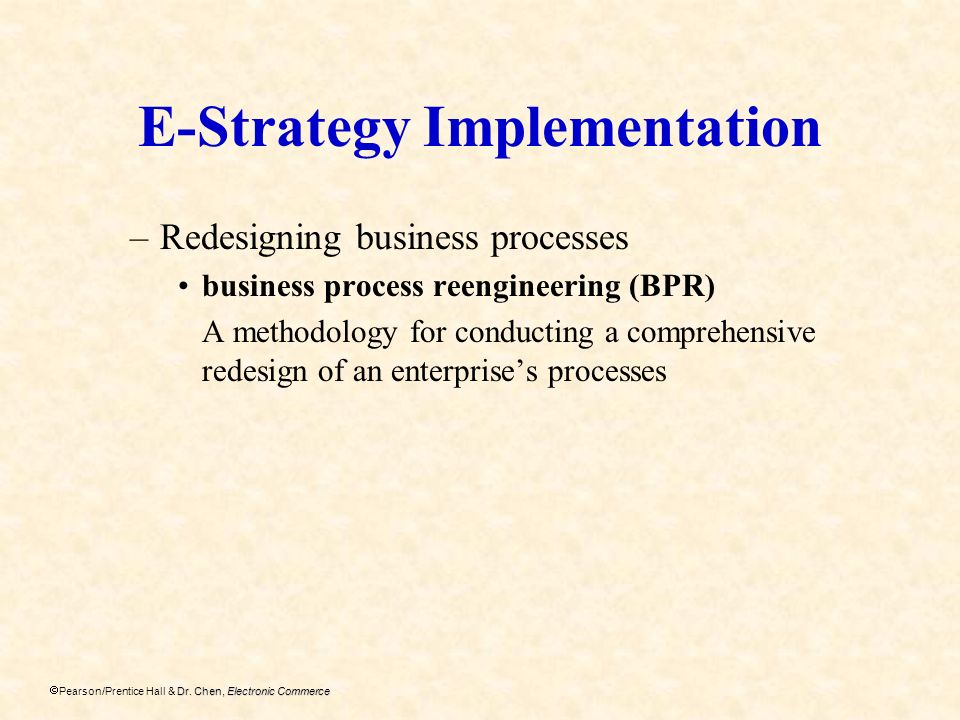 Dr. Chen, Electronic Commerce Pearson/Prentice Hall & Dr. Chen, Electronic Commerce E-Strategy Implementation –Redesigning business processes business