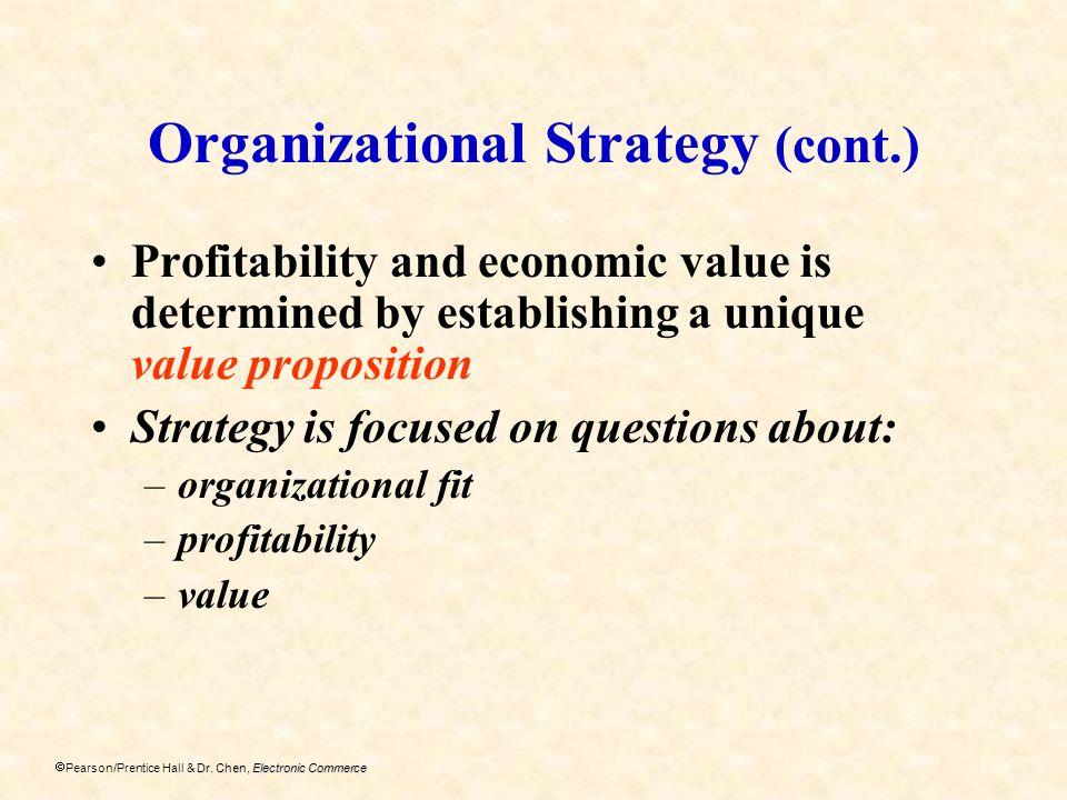 Dr. Chen, Electronic Commerce Pearson/Prentice Hall & Dr. Chen, Electronic Commerce Organizational Strategy (cont.) Profitability and economic value i