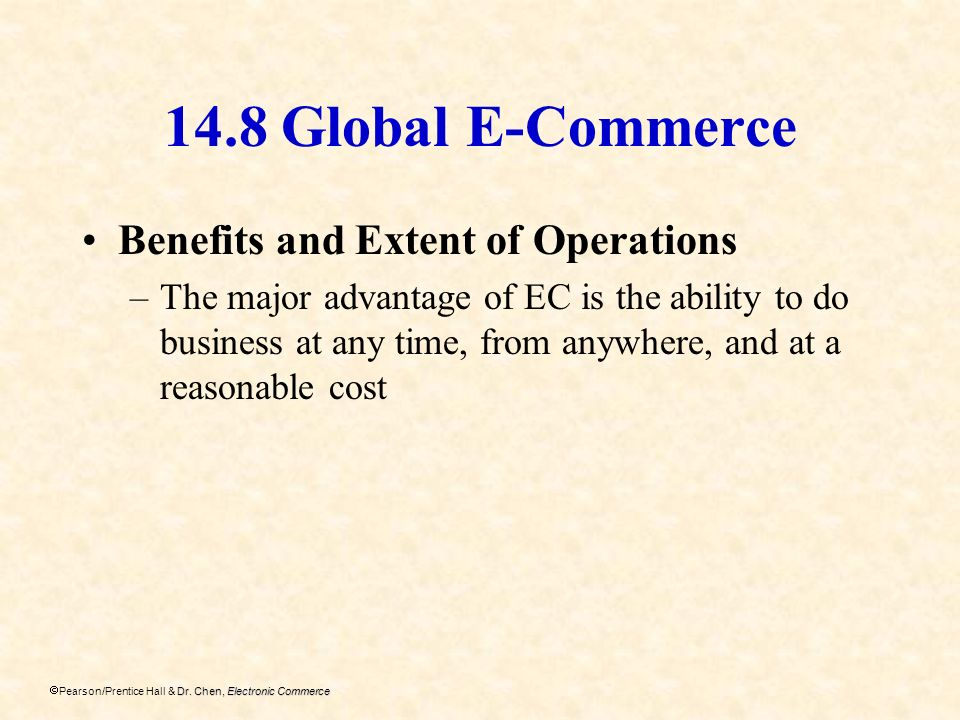 Dr. Chen, Electronic Commerce Pearson/Prentice Hall & Dr. Chen, Electronic Commerce 14.8 Global E-Commerce Benefits and Extent of Operations –The majo