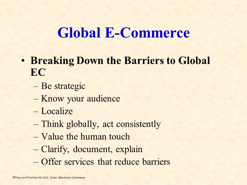 Dr. Chen, Electronic Commerce Pearson/Prentice Hall & Dr. Chen, Electronic Commerce Global E-Commerce Breaking Down the Barriers to Global EC –Be stra