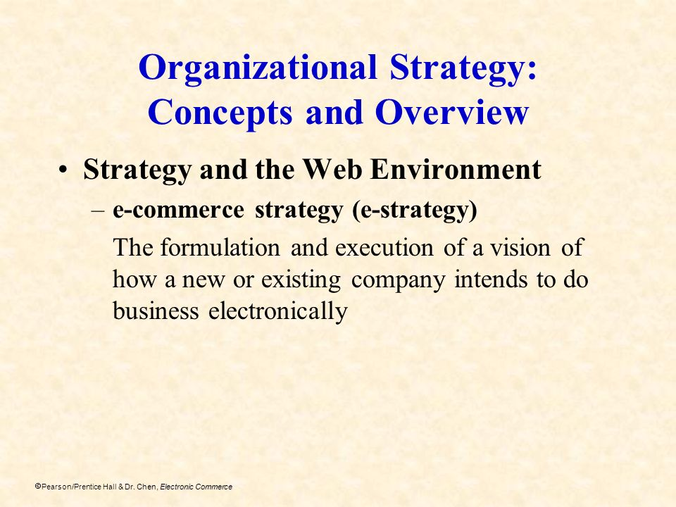 Dr. Chen, Electronic Commerce Pearson/Prentice Hall & Dr. Chen, Electronic Commerce Organizational Strategy: Concepts and Overview Strategy and the We