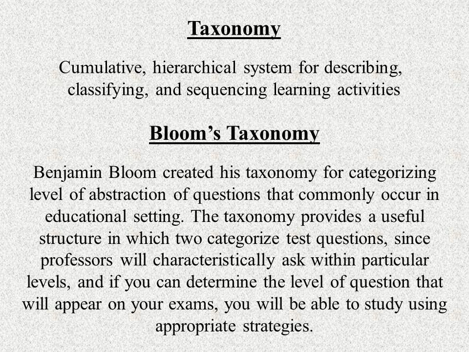 Taxonomy Cumulative, hierarchical system for describing, classifying, and sequencing learning activities Blooms Taxonomy Benjamin Bloom created his ta