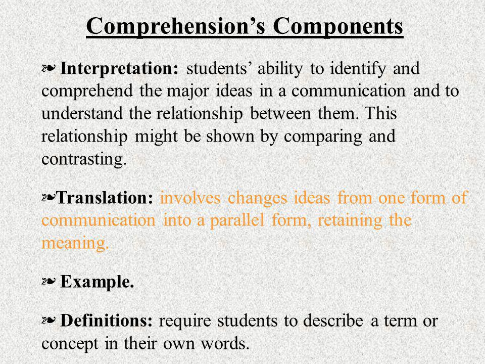 Comprehensions Components Interpretation: students ability to identify and comprehend the major ideas in a communication and to understand the relatio