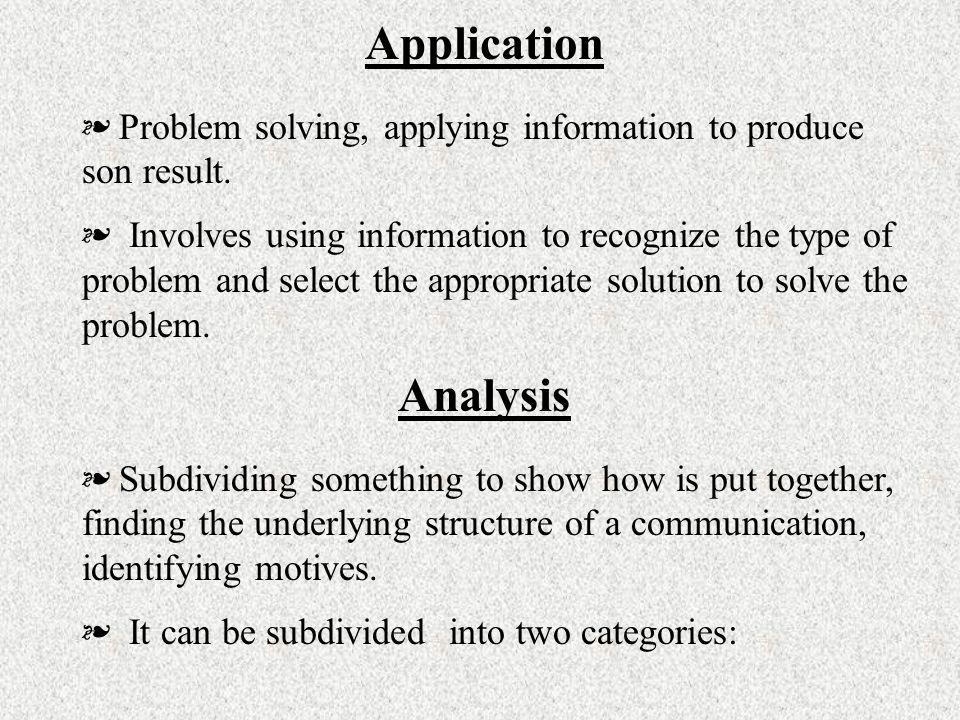 Application Problem solving, applying information to produce son result. Involves using information to recognize the type of problem and select the ap