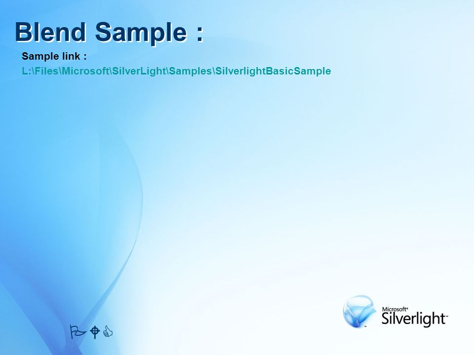 Sample link : L:\Files\Microsoft\SilverLight\Samples\SilverlightBasicSample Blend Sample : PWC