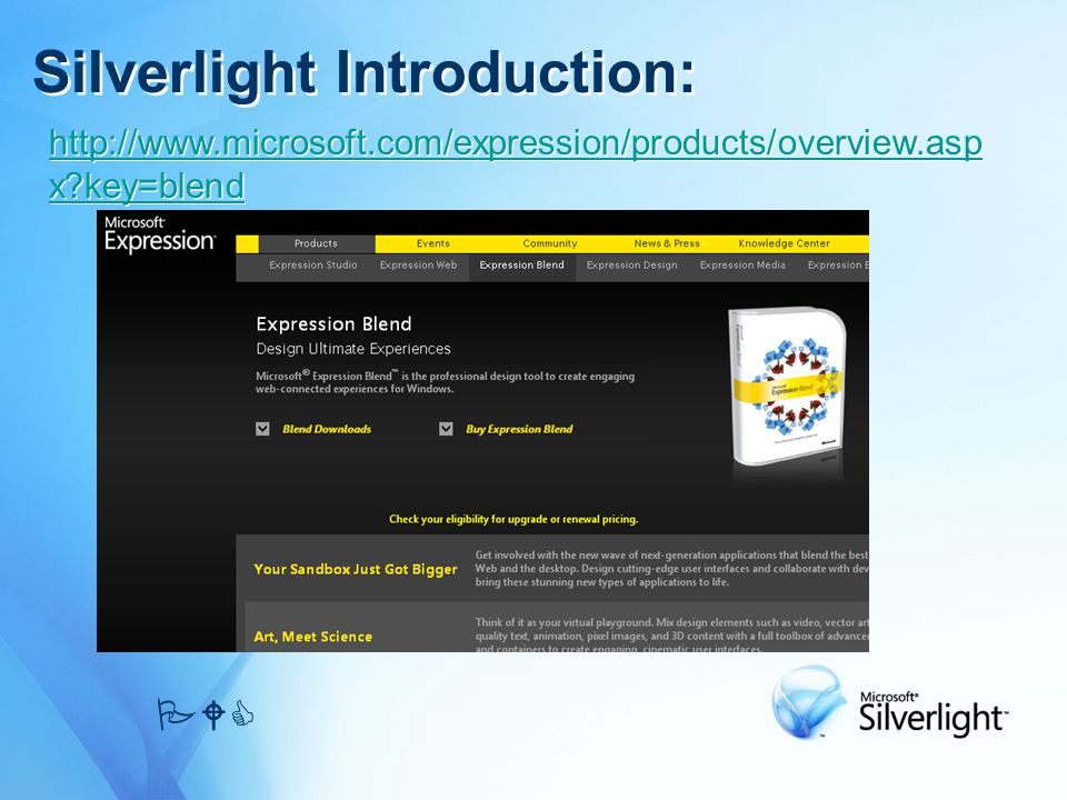 Silverlight Introduction: PWC http://www.microsoft.com/expression/products/overview.asp x?key=blend http://www.microsoft.com/expression/products/overv
