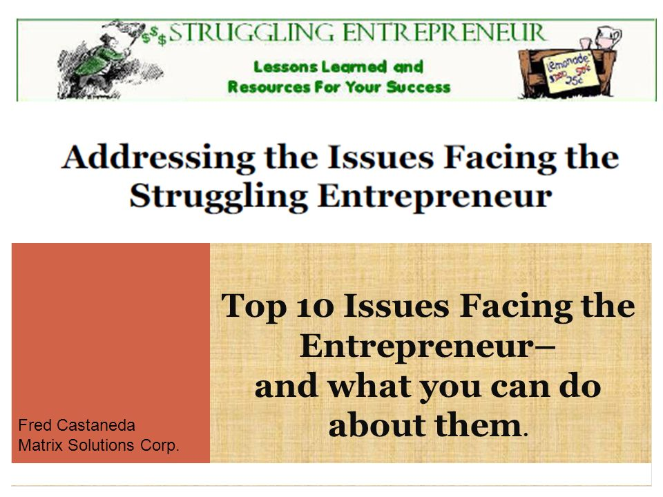 Top 10 Issues Facing the Entrepreneur– and what you can do about them. Fred Castaneda Matrix Solutions Corp.