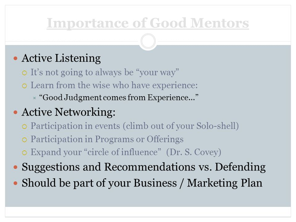 Importance of Good Mentors Active Listening Its not going to always be your way Learn from the wise who have experience: Good Judgment comes from Expe
