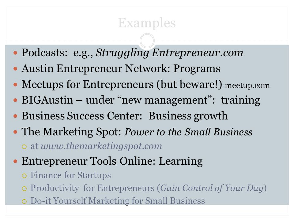 Examples Podcasts: e.g., Struggling Entrepreneur.com Austin Entrepreneur Network: Programs Meetups for Entrepreneurs (but beware!) meetup.com BIGAustin – under new management: training Business Success Center: Business growth The Marketing Spot: Power to the Small Business at   Entrepreneur Tools Online: Learning Finance for Startups Productivity for Entrepreneurs (Gain Control of Your Day) Do-it Yourself Marketing for Small Business