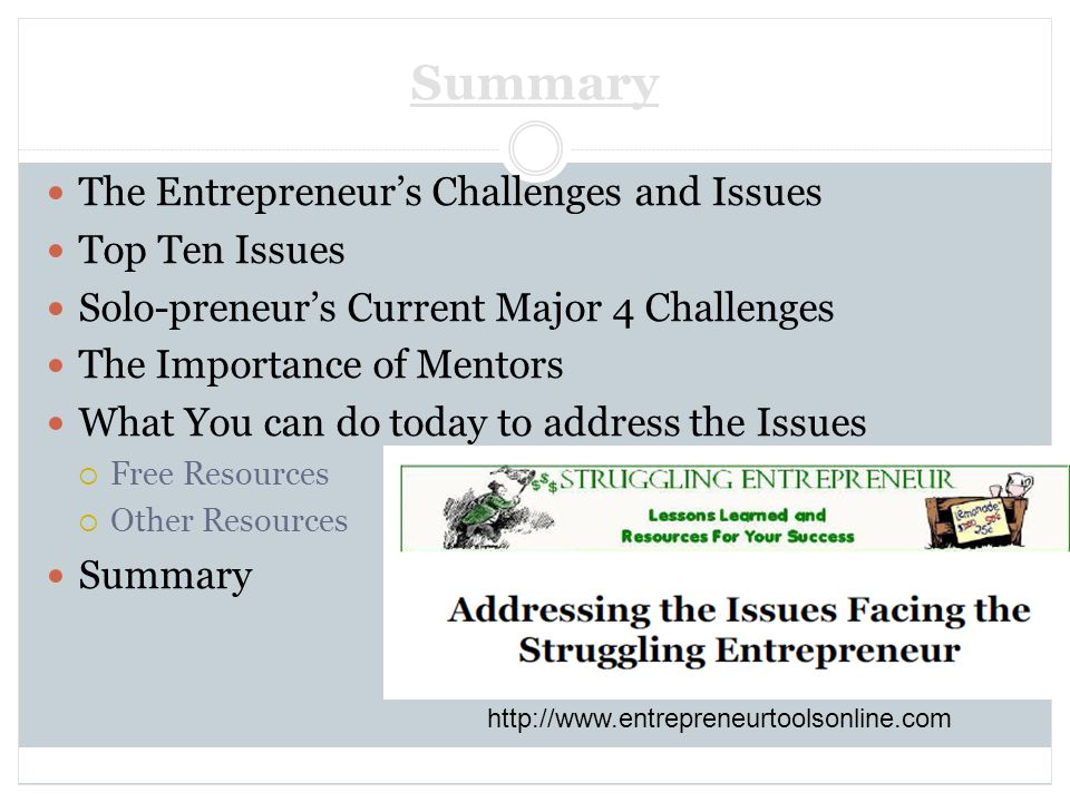 Summary The Entrepreneurs Challenges and Issues Top Ten Issues Solo-preneurs Current Major 4 Challenges The Importance of Mentors What You can do today to address the Issues Free Resources Other Resources Summary http://www.entrepreneurtoolsonline.com